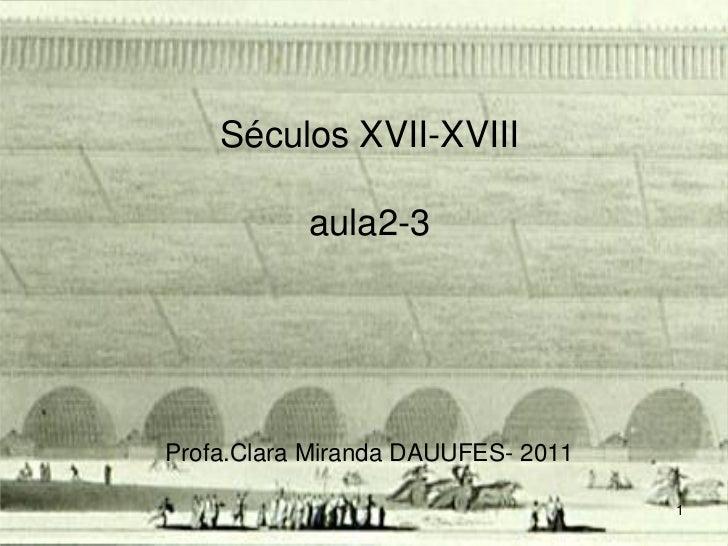 Séculos XVII-XVIII           aula2-3Profa.Clara Miranda DAUUFES- 2011                                    1
