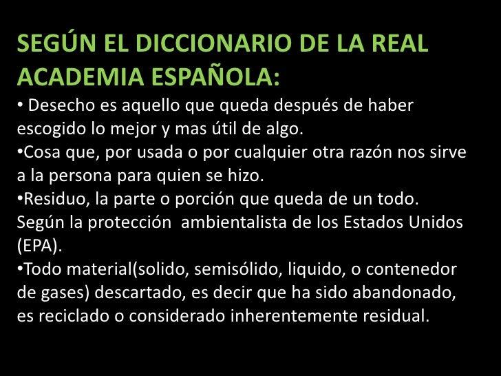 SEGÚN EL DICCIONARIO DE LA REAL ACADEMIA ESPAÑOLA:<br /><ul><li>Desecho es aquello que queda después de haber escogido lo ...