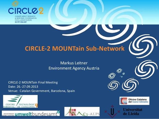 CIRCLE-2 MOUNTain Sub-Network Markus Leitner Environment Agency Austria CIRCLE-2 MOUNTain Final Meeting Date: 26.-27.09.20...
