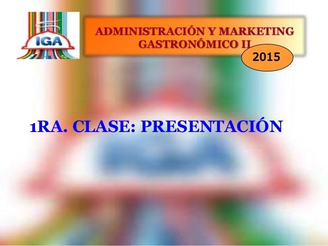 1RA. CLASE: PRESENTACIÓN ADMINISTRACIÓN Y MARKETING GASTRONÓMICO II 2015