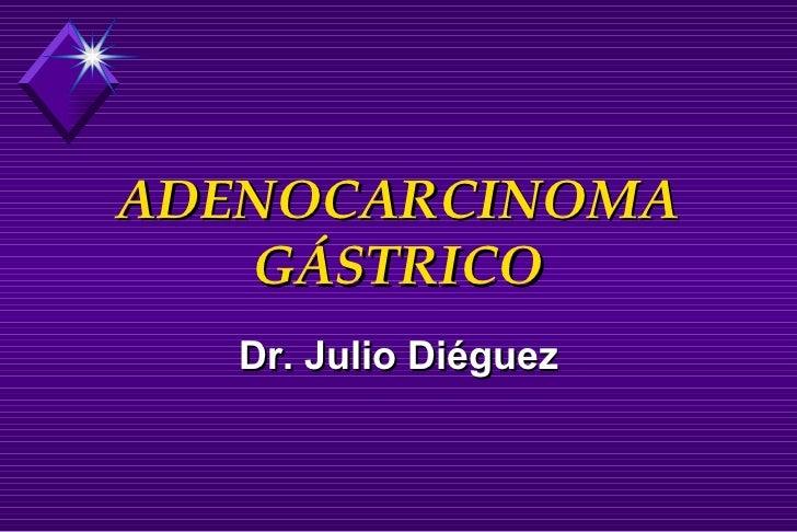ADENOCARCINOMA GÁSTRICO Dr. Julio Diéguez