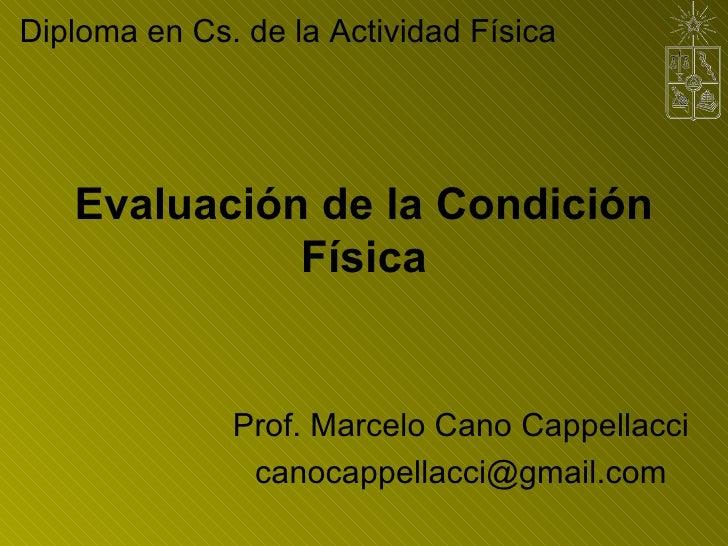 Evaluación de la Condición Física Prof. Marcelo Cano Cappellacci [email_address] Diploma en Cs. de la Actividad Física