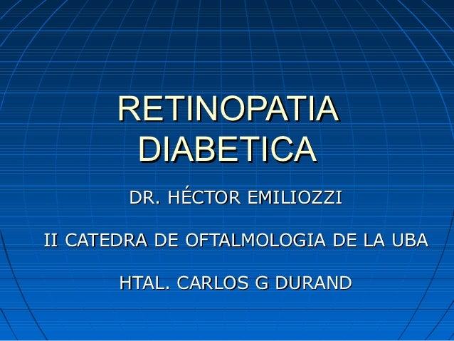 RETINOPATIA       DIABETICA       DR. HÉCTOR EMILIOZZIII CATEDRA DE OFTALMOLOGIA DE LA UBA       HTAL. CARLOS G DURAND