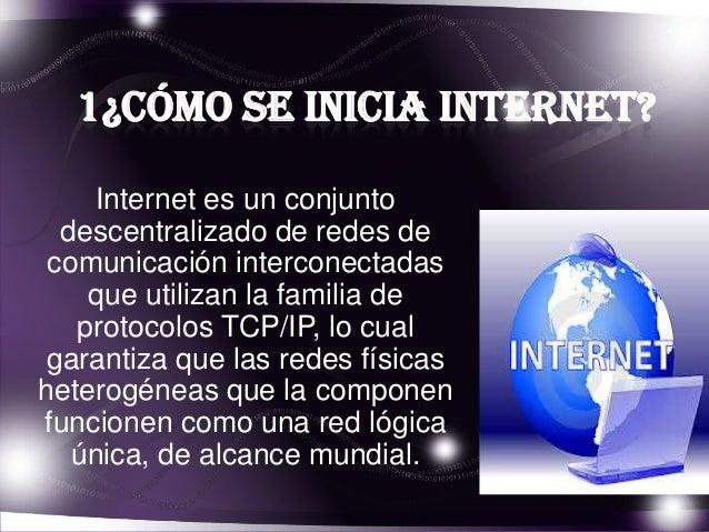 1¿Cómo se inicia internet? Internet es un conjunto descentralizado de redes de comunicación interconectadas que utilizan l...