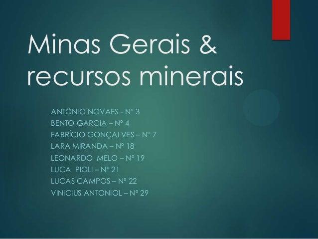 Minas Gerais & recursos minerais ANTÔNIO NOVAES - Nº 3 BENTO GARCIA – Nº 4 FABRÍCIO GONÇALVES – Nº 7 LARA MIRANDA – Nº 18 ...