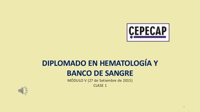1 DIPLOMADO EN HEMATOLOGÍA Y BANCO DE SANGRE MÓDULO V (27 de Setiembre de 2015) CLASE 1