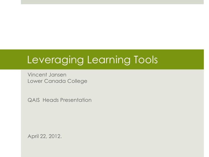 Leveraging Learning ToolsVincent JansenLower Canada CollegeQAIS Heads PresentationApril 22, 2012.
