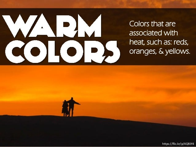 https://flic.kr/p/4QRJY4 Colors that are associated with heat, such as: reds, oranges, & yellows.