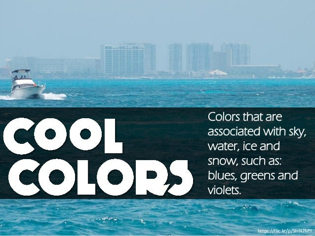 https://flic.kr/p/9HN2M9 Colors that are associated with sky, water, ice and snow, such as: blues, greens and violets.