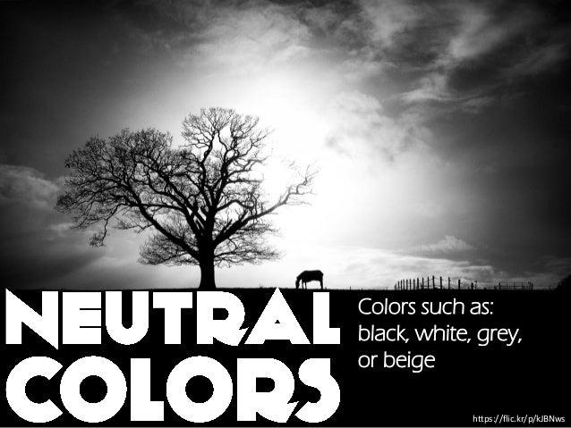 https://flic.kr/p/kJBNws Colors such as: black, white, grey, or beige