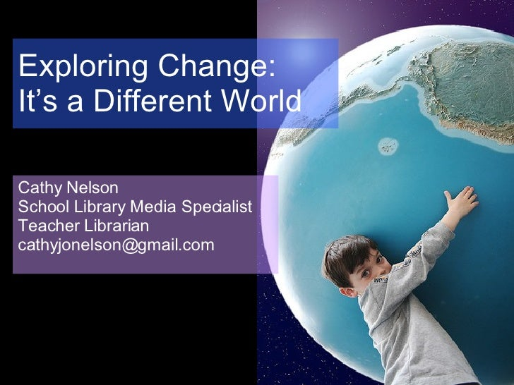 Exploring Change:  It's a Different World Cathy Nelson School Library Media Specialist Teacher Librarian [email_address]