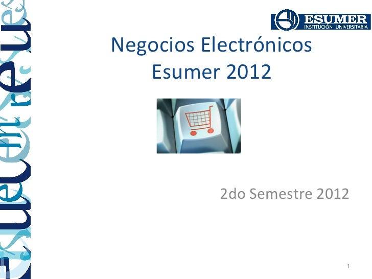 Negocios Electrónicos   Esumer 2012           2do Semestre 2012                           1