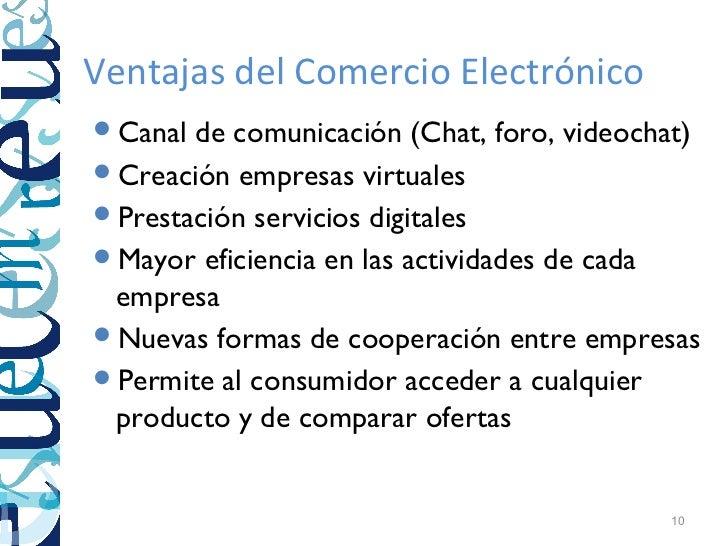 Ventajas del Comercio ElectrónicoCanal de comunicación (Chat, foro, videochat)Creación empresas virtualesPrestación ser...