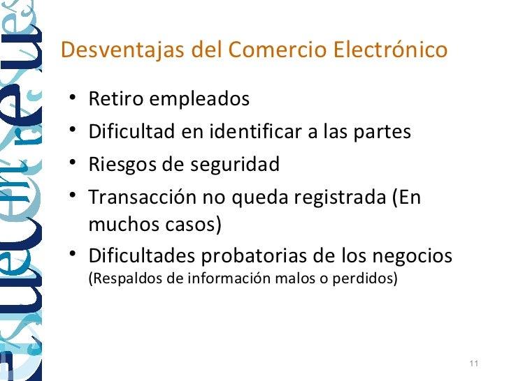 Desventajas del Comercio Electrónico• Retiro empleados• Dificultad en identificar a las partes• Riesgos de seguridad• Tran...