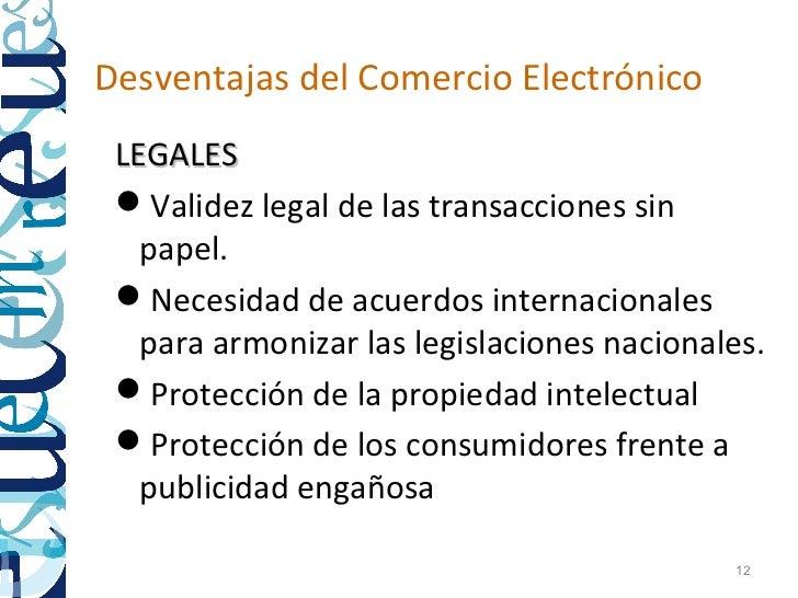 Desventajas del Comercio Electrónico LEGALES Validez legal de las transacciones sin   papel. Necesidad de acuerdos inter...
