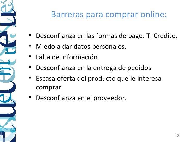 Barreras para comprar online:• Desconfianza en las formas de pago. T. Credito.• Miedo a dar datos personales.• Falta de In...