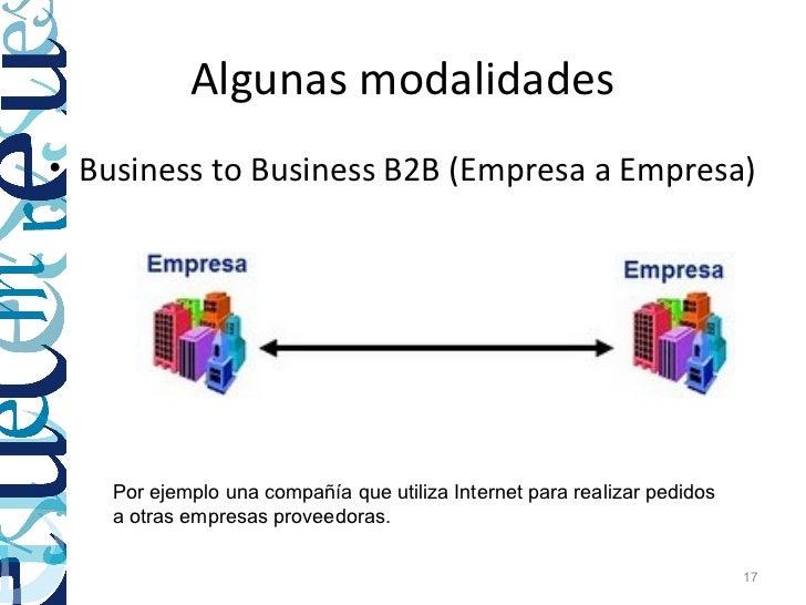 Algunas modalidades• Business to Business B2B (Empresa a Empresa)    Por ejemplo una compañía que utiliza Internet para re...