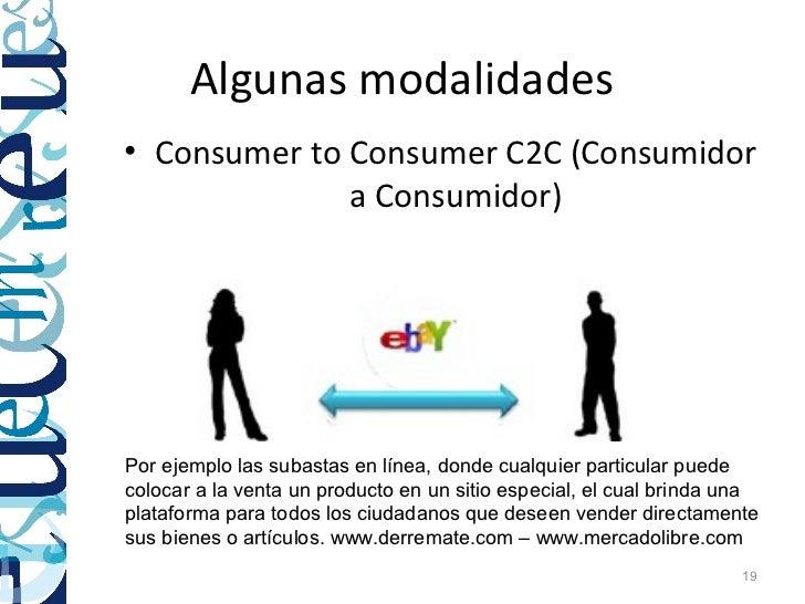 Algunas modalidades• Consumer to Consumer C2C (Consumidor              a Consumidor)Por ejemplo las subastas en línea, don...