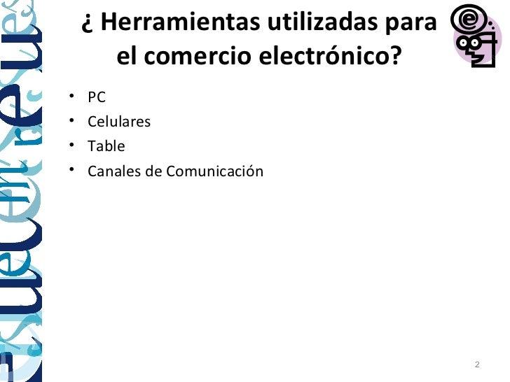 ¿ Herramientas utilizadas para       el comercio electrónico?•   PC•   Celulares•   Table•   Canales de Comunicación      ...