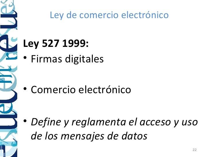 Ley de comercio electrónicoLey 527 1999:• Firmas digitales• Comercio electrónico• Define y reglamenta el acceso y uso  de ...