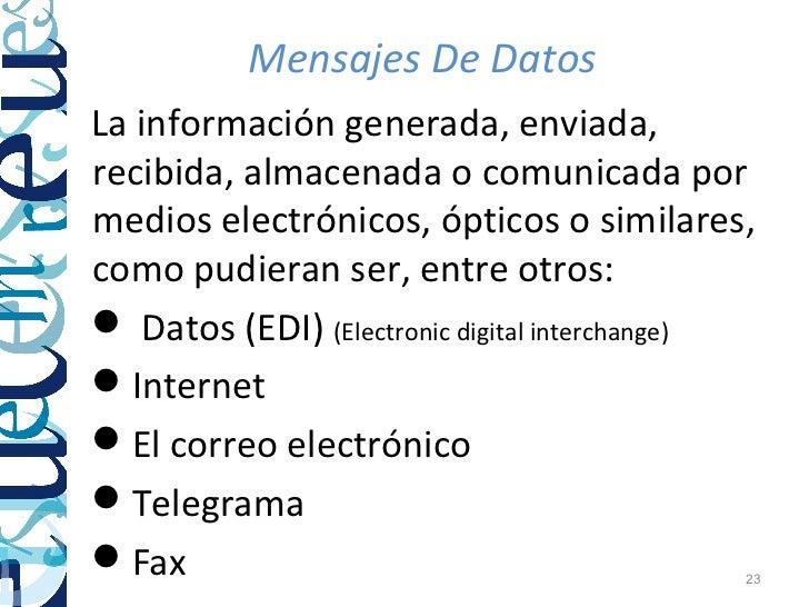 Mensajes De DatosLa información generada, enviada,recibida, almacenada o comunicada pormedios electrónicos, ópticos o simi...