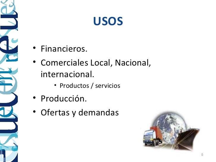 USOS• Financieros.• Comerciales Local, Nacional,  internacional.     • Productos / servicios• Producción.• Ofertas y deman...