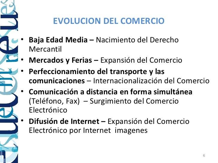 EVOLUCION DEL COMERCIO• Baja Edad Media – Nacimiento del Derecho  Mercantil• Mercados y Ferias – Expansión del Comercio• P...