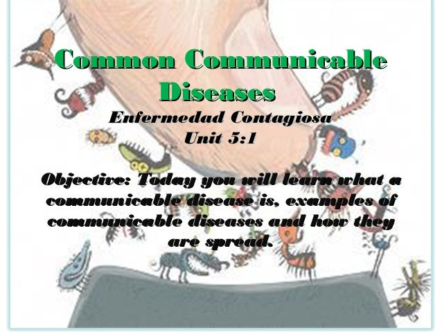 Common Communicable Diseases Enfermedad Contagiosa Unit 5:1  Objective: Today you will learn what a communicable disease i...