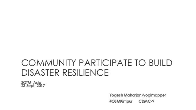 COMMUNITY PARTICIPATE TO BUILD DISASTER RESILIENCE SOTM Asia 23 Sept. 2017 Yogesh Maharjan/yogimapper #OSMKirtipur CDMC-9