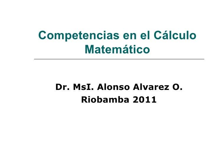 Competencias en el  Cálculo  Matemático   Dr. MsI. Alonso Alvarez O. Riobamba 2011