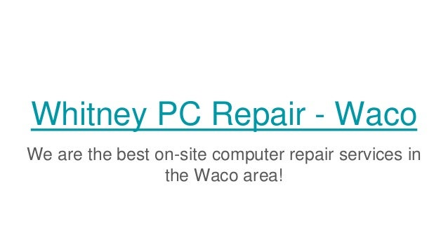 Whitney PC Repair - Waco We are the best on-site computer repair services in the Waco area!