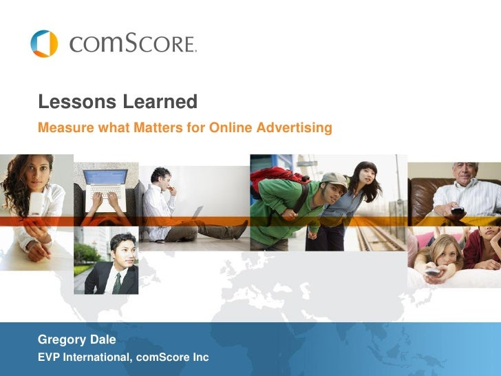 Lessons LearnedMeasure what Matters for Online AdvertisingGregory DaleEVP International, comScore Inc