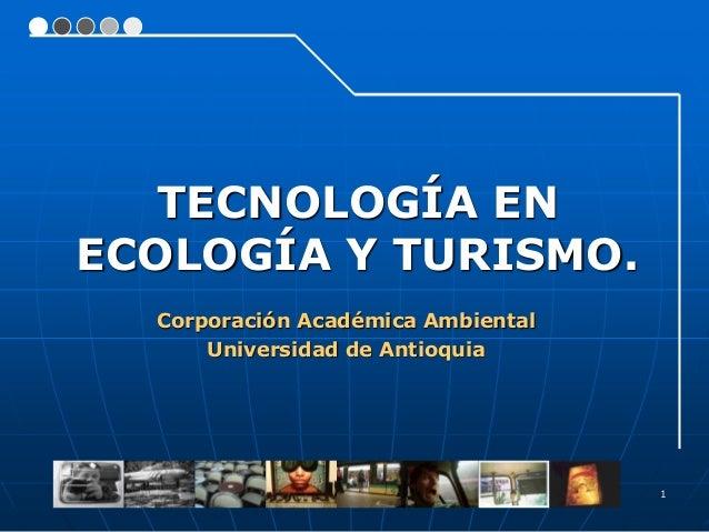 1 Corporación Académica Ambiental Universidad de Antioquia TECNOLOGÍA EN ECOLOGÍA Y TURISMO.
