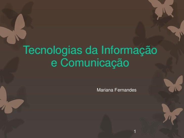 Tecnologias da Informação     e Comunicação             Mariana Fernandes                            1