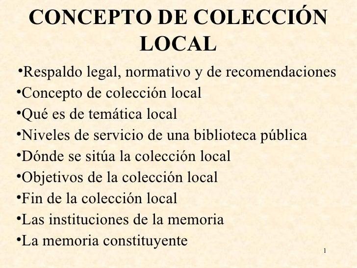 CONCEPTO DE COLECCIÓN LOCAL <ul><li>Respaldo legal, normativo y de recomendaciones </li></ul><ul><li>Concepto de colección...