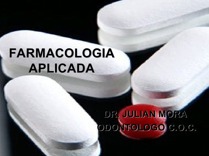 FARMACOLOGIAFARMACOLOGIA APLICADAAPLICADA DR. JULIAN MORADR. JULIAN MORA ODONTOLOGO C.O.C.ODONTOLOGO C.O.C.