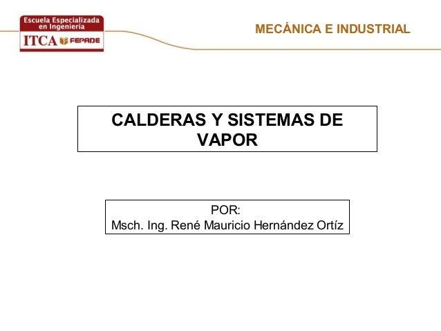 MECÁNICA E INDUSTRIAL CALDERAS Y SISTEMAS DE VAPOR POR: Msch. Ing. René Mauricio Hernández Ortíz