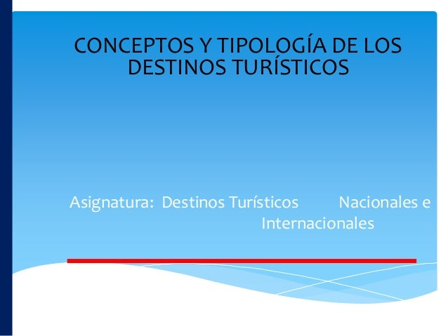 CONCEPTOS Y TIPOLOGÍA DE LOS DESTINOS TURÍSTICOS Asignatura: Destinos Turísticos Nacionales e Internacionales
