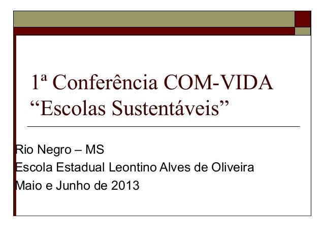 """1ª Conferência COM-VIDA""""Escolas Sustentáveis""""Rio Negro – MSEscola Estadual Leontino Alves de OliveiraMaio e Junho de 2013"""