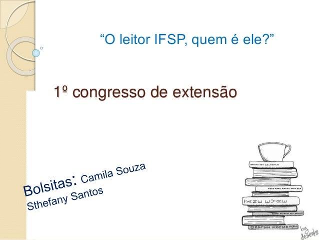 """1º congresso de extensão """"O leitor IFSP, quem é ele?"""""""