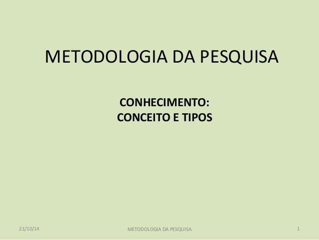 METODOLOGIA DA PESQUISA  CONHECIMENTO:  CONCEITO E TIPOS  21/10/14 METODOLOGIA DA PESQUISA 1