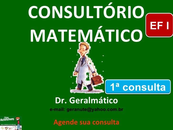 CONSULTÓRIO MATEMÁTICO Dr. Geralmático e-mail: geranute@yahoo.com.br Agende sua consulta EF I 1ª consulta