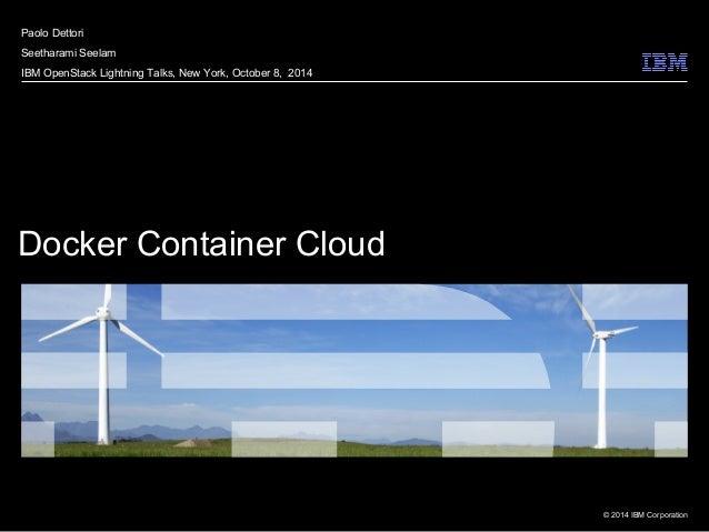 © 2014 IBM Corporation Docker Container Cloud Paolo Dettori Seetharami Seelam IBM OpenStack Lightning Talks, New York, Oct...