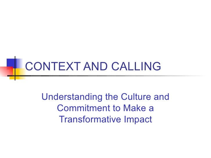 CONTEXT AND CALLING Understanding the Culture and Commitment to Make a Transformative Impact