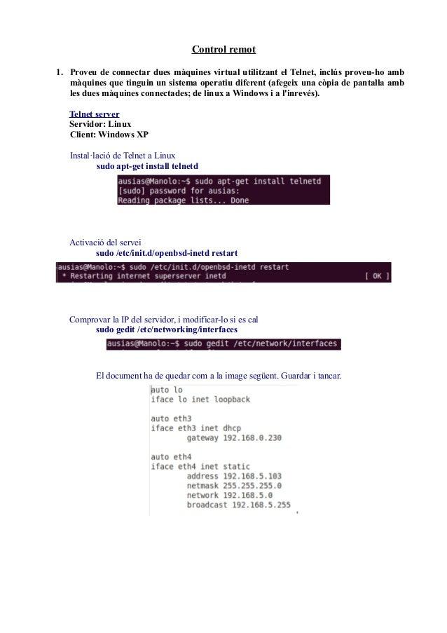 Control remot1. Proveu de connectar dues màquines virtual utilitzant el Telnet, inclús proveu-ho ambmàquines que tinguin u...