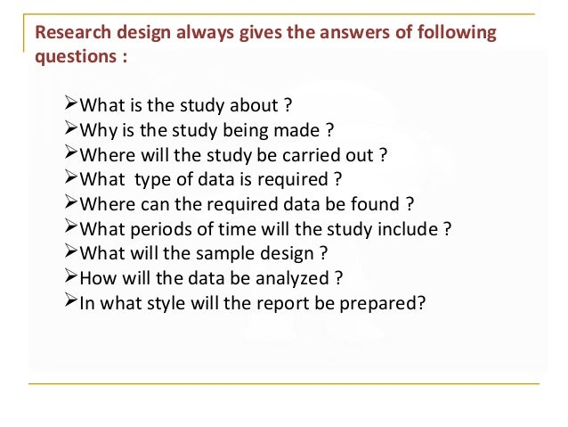 Research design always gives the answers of following questions : What is the study about ? Why is the study being made ...