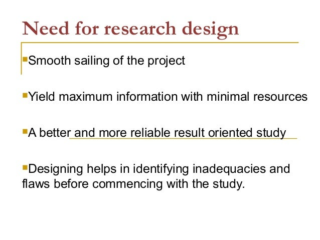 Need for research design Smooth sailing of the project Yield maximum information with minimal resources A better and mo...