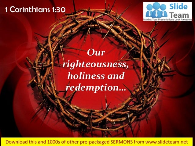 1 Corinthians 1:30 Our righteousness, holiness and redemption…