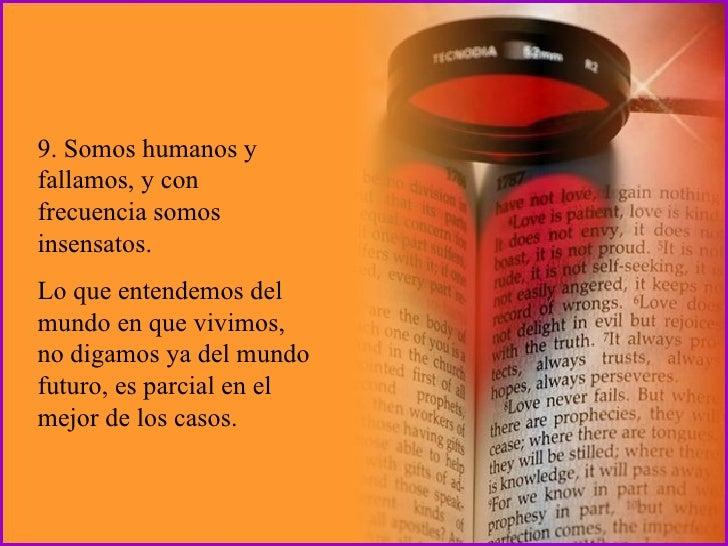 9. Somos humanos y fallamos, y con frecuencia somos insensatos.  Lo que entendemos del mundo en que vivimos, no digamos ya...