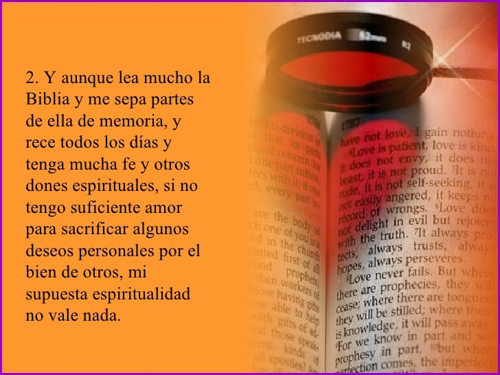 2. Y aunque lea mucho la Biblia y me sepa partes de ella de memoria, y rece todos los días y tenga mucha fe y otros dones ...